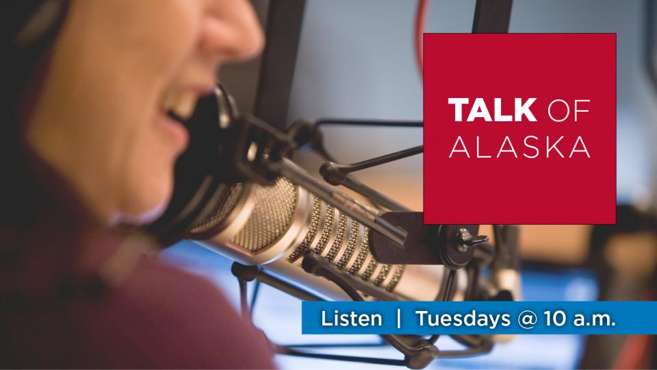 Listen to Talk of Alaska, Tuesdays at 10 a.m. on Alaska Public Media Radio.
