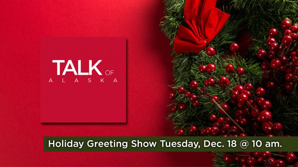 Listen to the Talk of Alaska Holiday Greeting Show, Tuesday December 18 at 10 a.m. on Alaska Public Media (KSKA 91.1 FM).